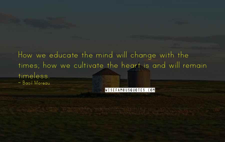Basil Moreau quotes: How we educate the mind will change with the times; how we cultivate the heart is and will remain timeless.