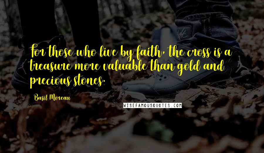 Basil Moreau quotes: For those who live by faith, the cross is a treasure more valuable than gold and precious stones.