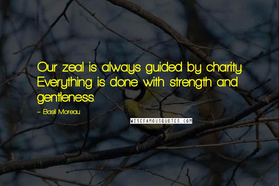 Basil Moreau quotes: Our zeal is always guided by charity. Everything is done with strength and gentleness.