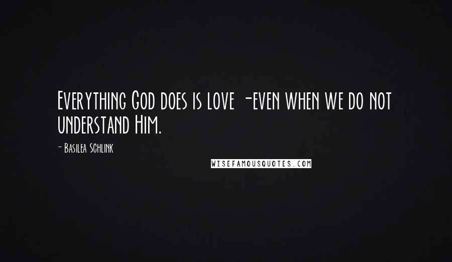 Basilea Schlink quotes: Everything God does is love -even when we do not understand Him.
