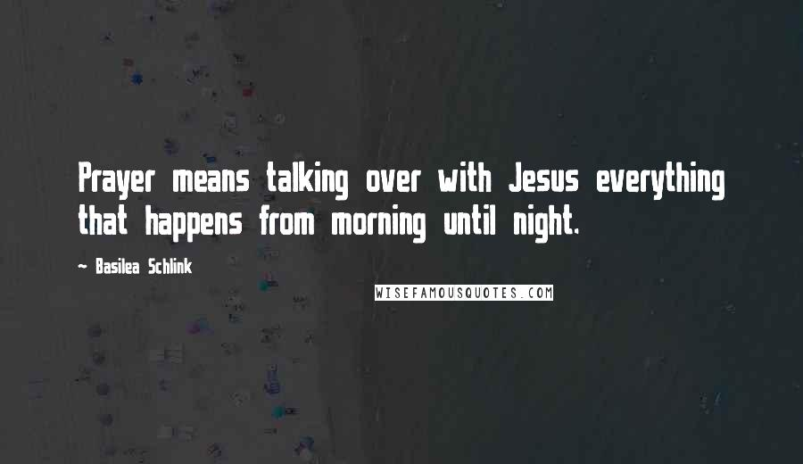 Basilea Schlink quotes: Prayer means talking over with Jesus everything that happens from morning until night.