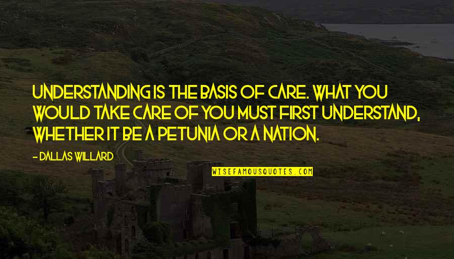 Basis Quotes By Dallas Willard: Understanding is the basis of care. What you