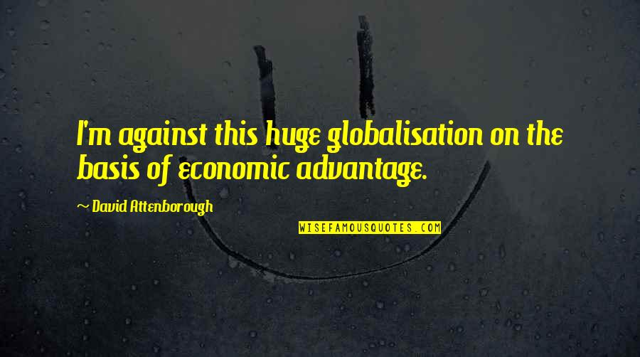 Basis Quotes By David Attenborough: I'm against this huge globalisation on the basis