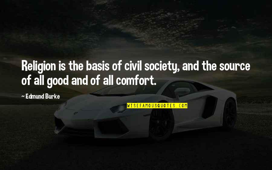 Basis Quotes By Edmund Burke: Religion is the basis of civil society, and