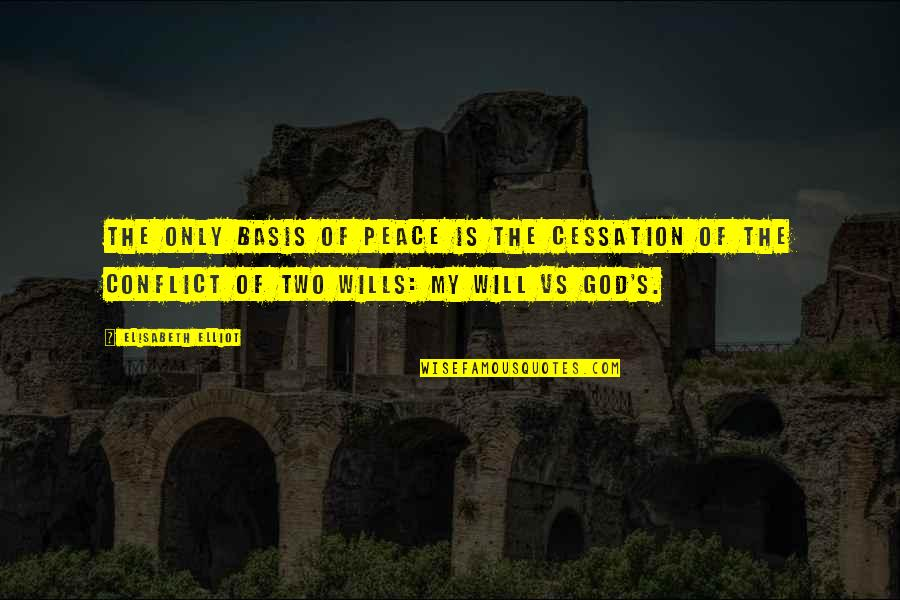 Basis Quotes By Elisabeth Elliot: The only basis of peace is the cessation