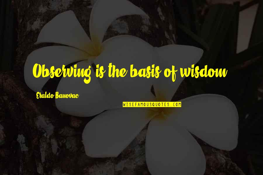 Basis Quotes By Eraldo Banovac: Observing is the basis of wisdom.