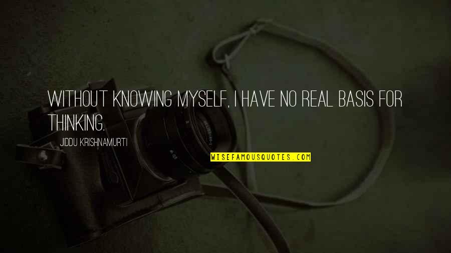 Basis Quotes By Jiddu Krishnamurti: Without knowing myself, I have no real basis