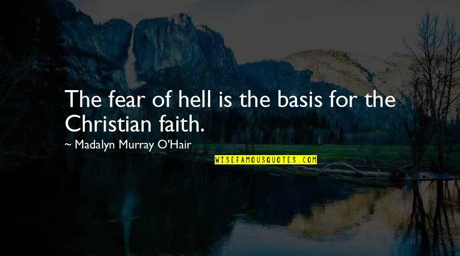 Basis Quotes By Madalyn Murray O'Hair: The fear of hell is the basis for