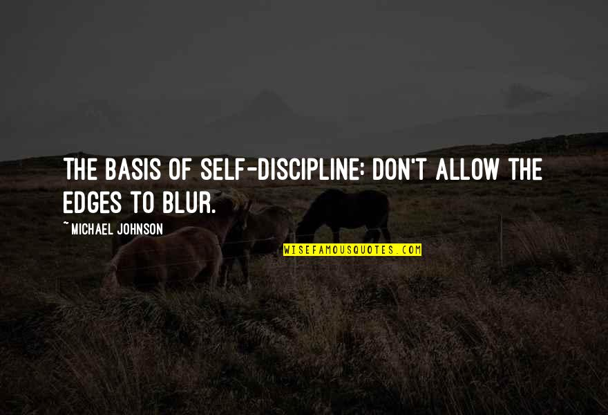 Basis Quotes By Michael Johnson: The basis of self-discipline: Don't allow the edges