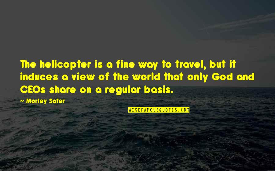 Basis Quotes By Morley Safer: The helicopter is a fine way to travel,