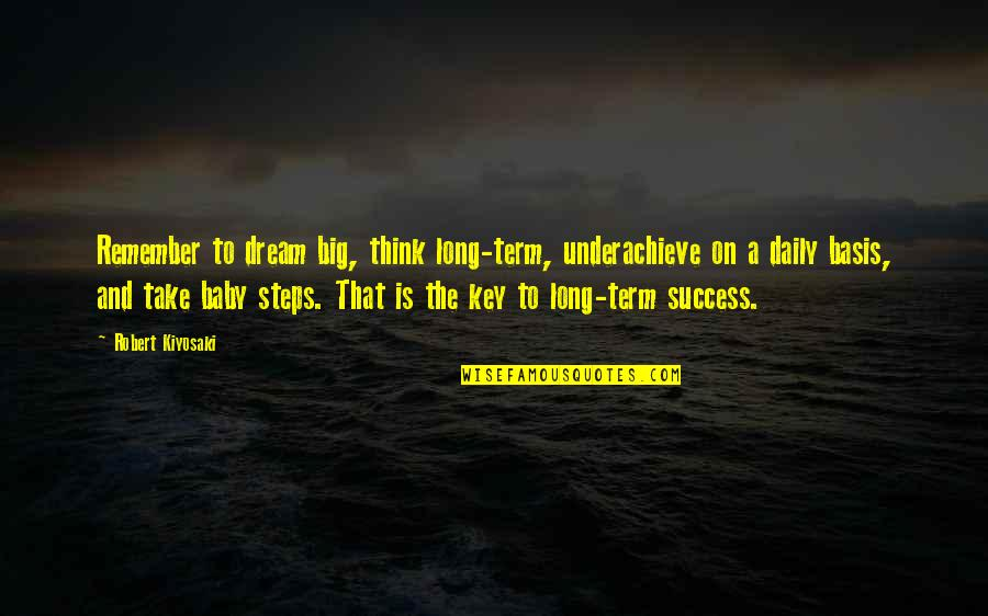 Basis Quotes By Robert Kiyosaki: Remember to dream big, think long-term, underachieve on