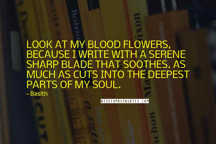 Basith quotes: LOOK AT MY BLOOD FLOWERS, BECAUSE I WRITE WITH A SERENE SHARP BLADE THAT SOOTHES. AS MUCH AS CUTS INTO THE DEEPEST PARTS OF MY SOUL.