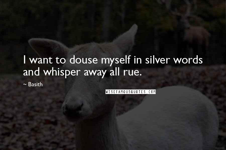 Basith quotes: I want to douse myself in silver words and whisper away all rue.
