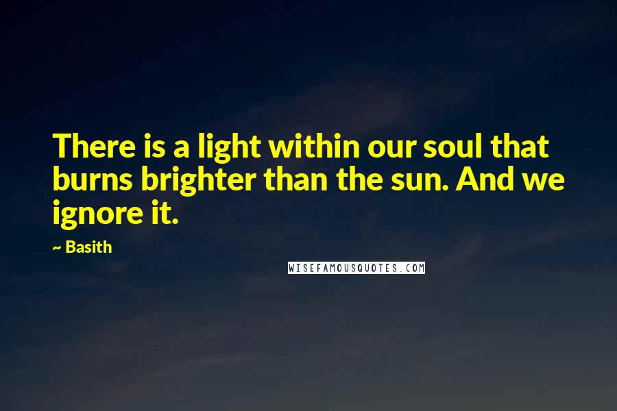 Basith quotes: There is a light within our soul that burns brighter than the sun. And we ignore it.