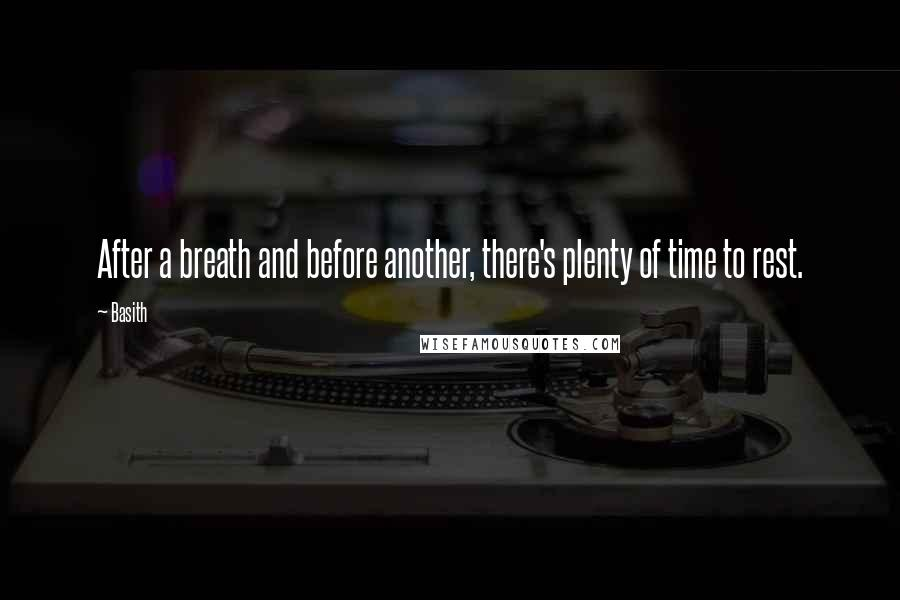 Basith quotes: After a breath and before another, there's plenty of time to rest.