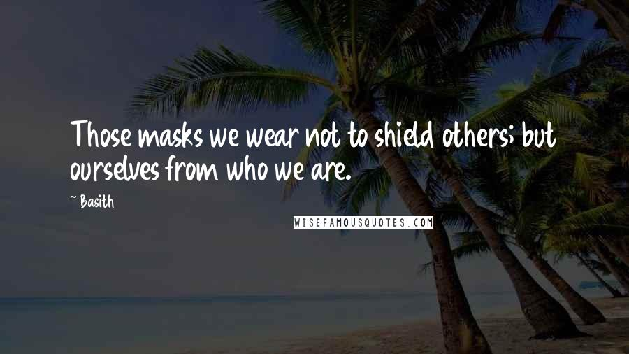 Basith quotes: Those masks we wear not to shield others; but ourselves from who we are.