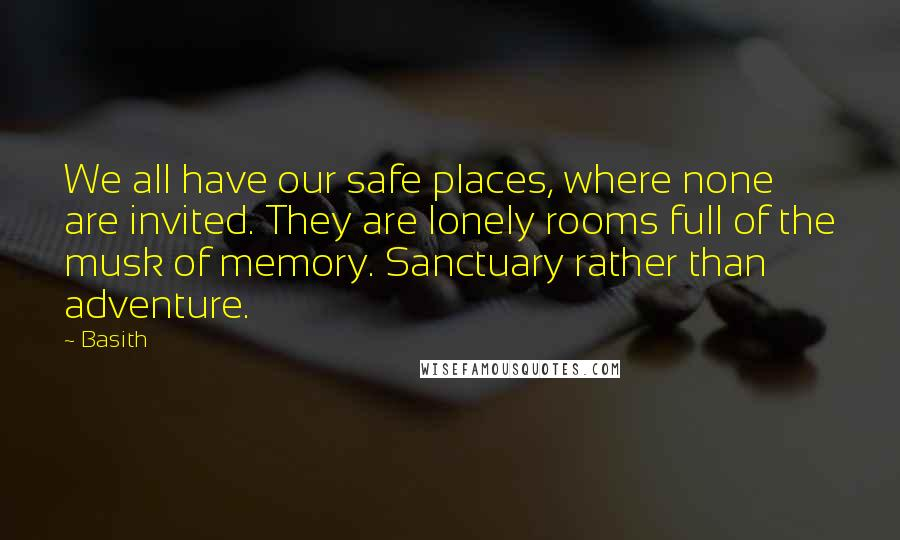 Basith quotes: We all have our safe places, where none are invited. They are lonely rooms full of the musk of memory. Sanctuary rather than adventure.