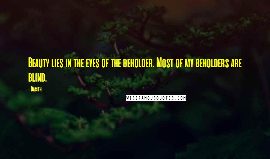 Basith quotes: Beauty lies in the eyes of the beholder. Most of my beholders are blind.