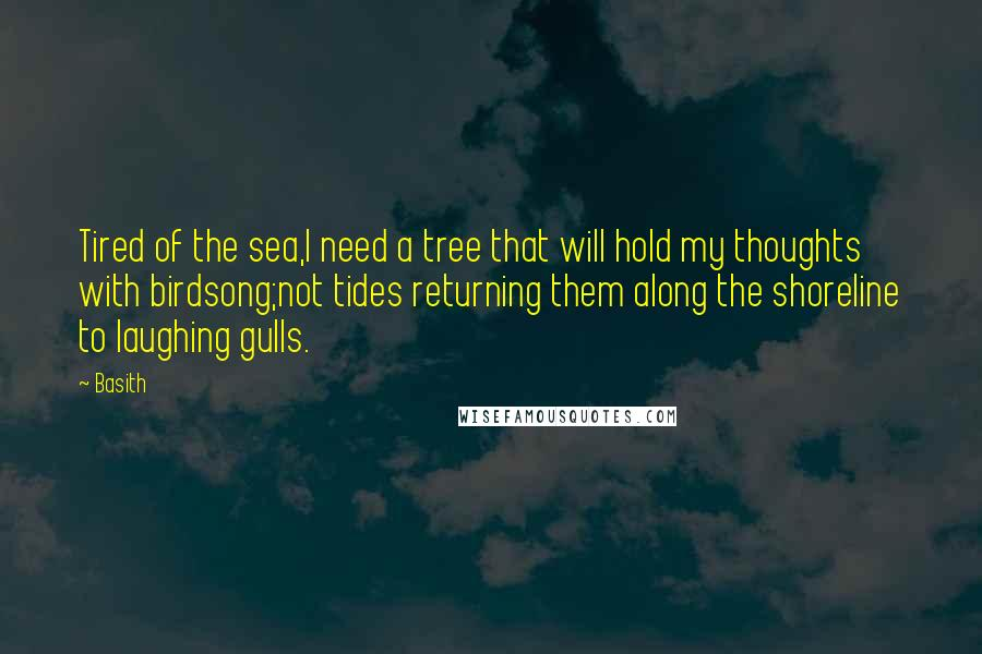 Basith quotes: Tired of the sea,I need a tree that will hold my thoughts with birdsong;not tides returning them along the shoreline to laughing gulls.