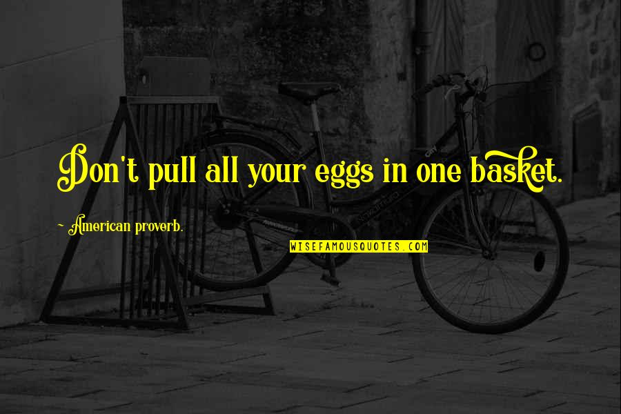 Basket Quotes By American Proverb.: Don't pull all your eggs in one basket.