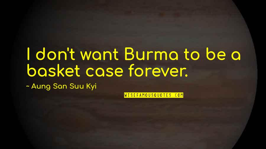 Basket Quotes By Aung San Suu Kyi: I don't want Burma to be a basket
