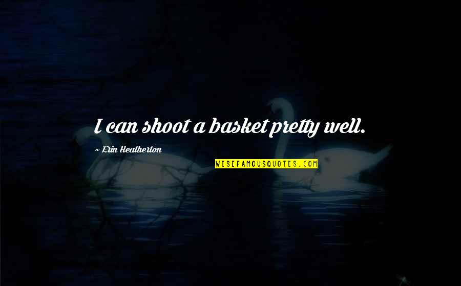 Basket Quotes By Erin Heatherton: I can shoot a basket pretty well.