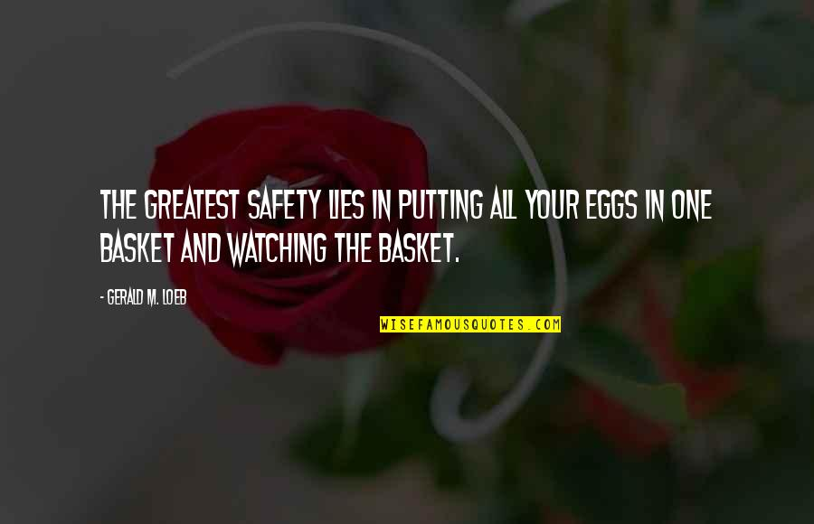 Basket Quotes By Gerald M. Loeb: The greatest safety lies in putting all your