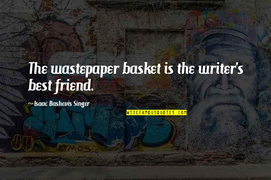 Basket Quotes By Isaac Bashevis Singer: The wastepaper basket is the writer's best friend.