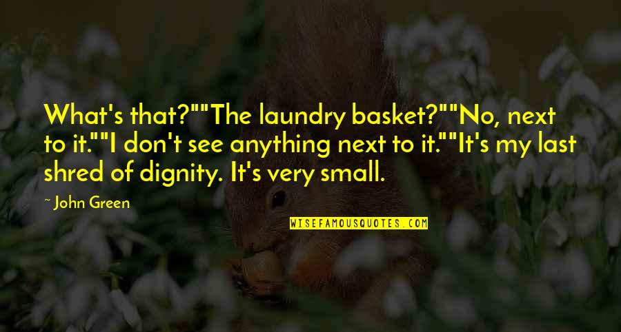 """Basket Quotes By John Green: What's that?""""""""The laundry basket?""""""""No, next to it.""""""""I don't"""
