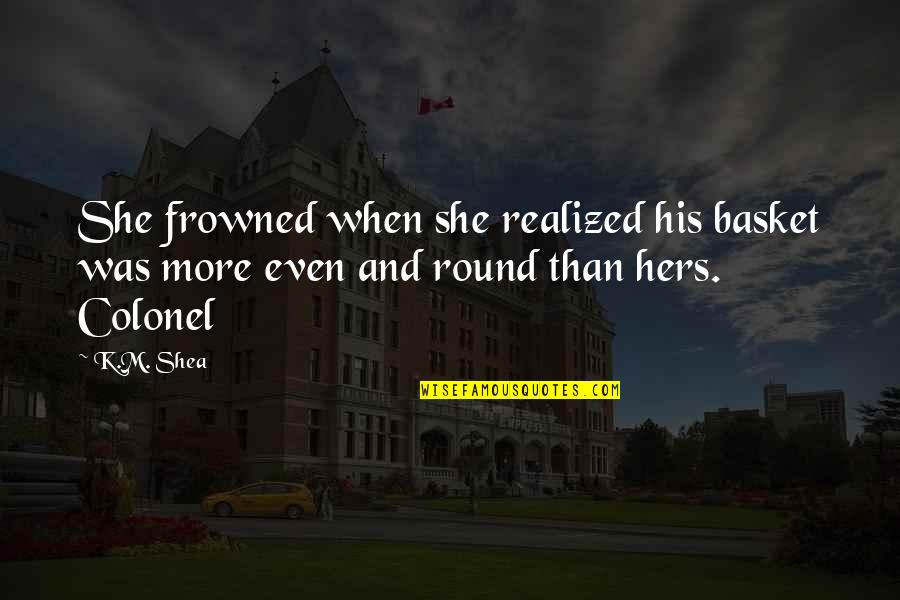 Basket Quotes By K.M. Shea: She frowned when she realized his basket was