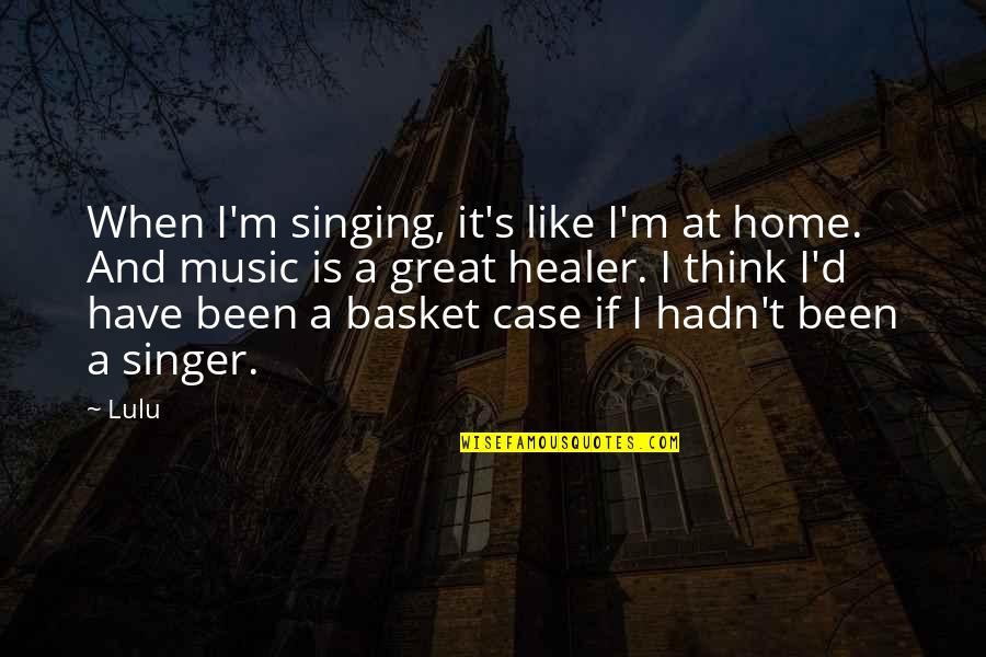 Basket Quotes By Lulu: When I'm singing, it's like I'm at home.