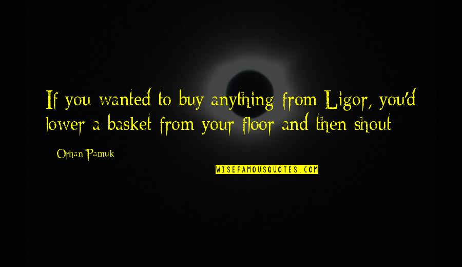 Basket Quotes By Orhan Pamuk: If you wanted to buy anything from Ligor,