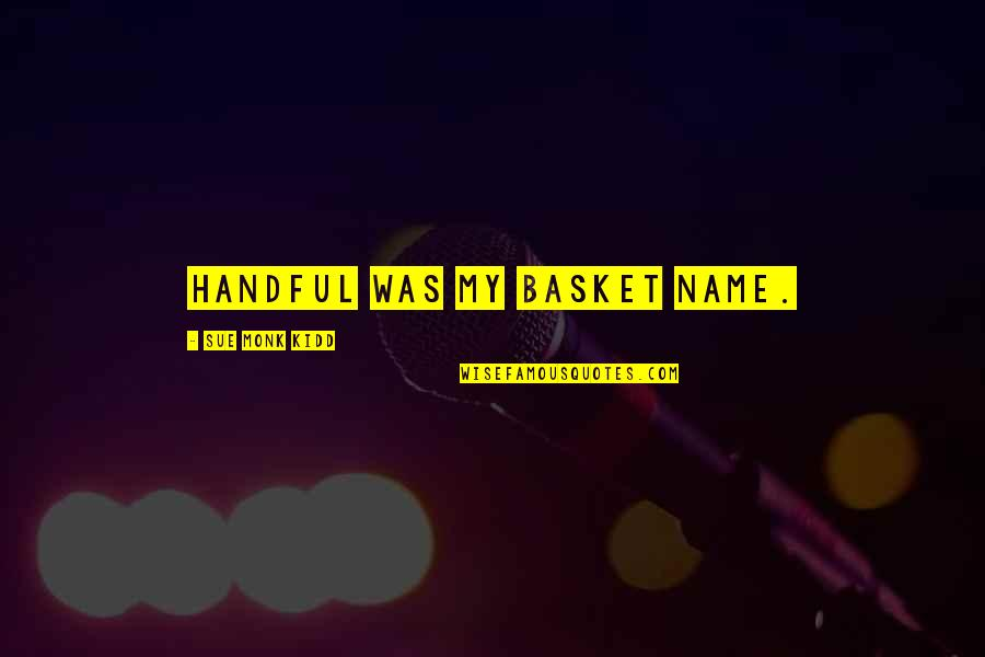 Basket Quotes By Sue Monk Kidd: Handful was my basket name.