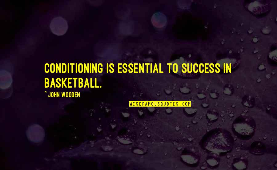 Basketball Conditioning Quotes By John Wooden: Conditioning is essential to success in basketball.