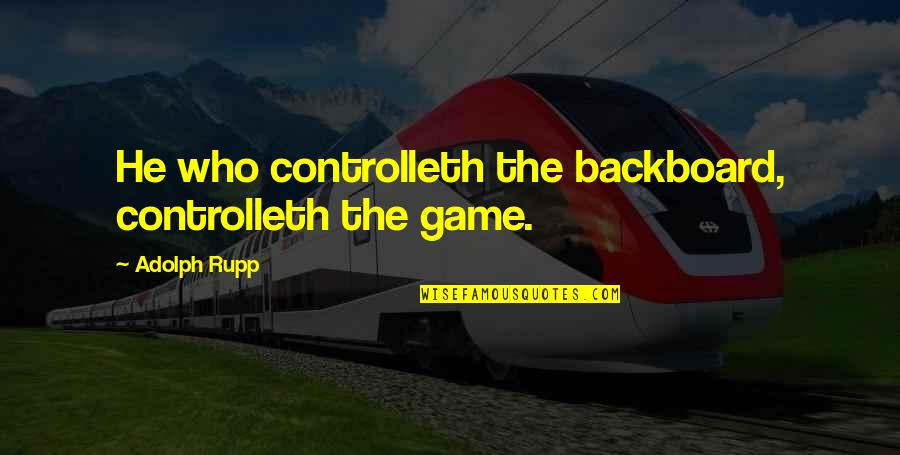 Basketball Game Quotes By Adolph Rupp: He who controlleth the backboard, controlleth the game.