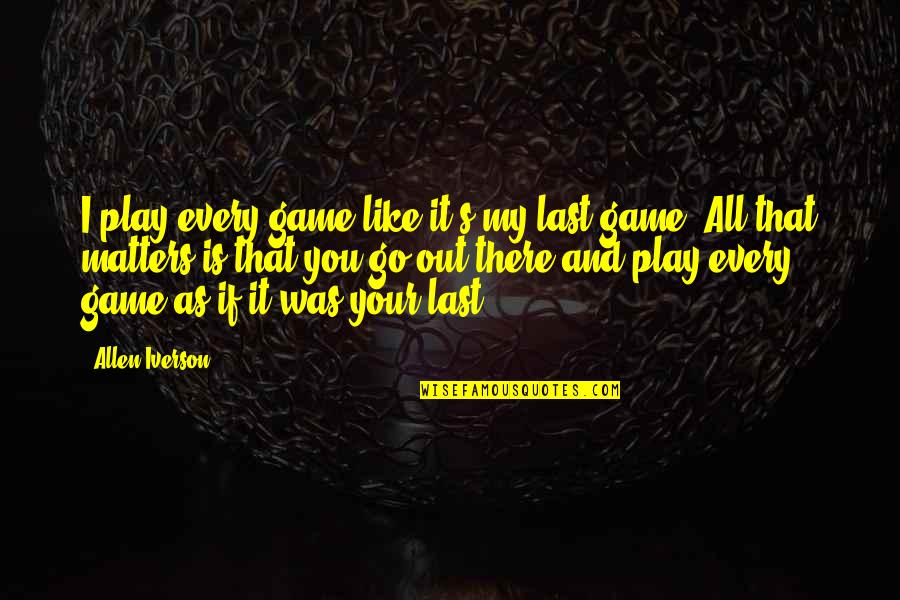Basketball Game Quotes By Allen Iverson: I play every game like it's my last