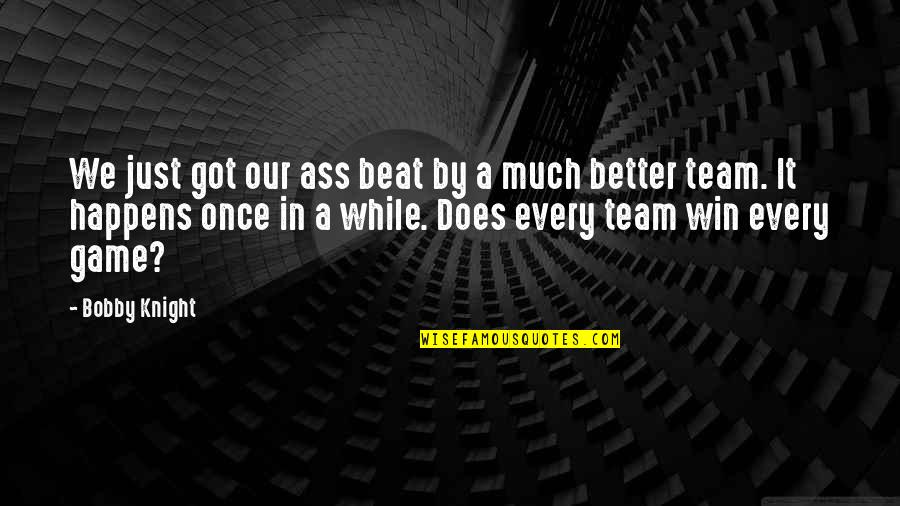 Basketball Game Quotes By Bobby Knight: We just got our ass beat by a