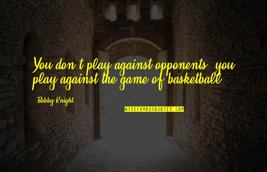 Basketball Game Quotes By Bobby Knight: You don't play against opponents, you play against