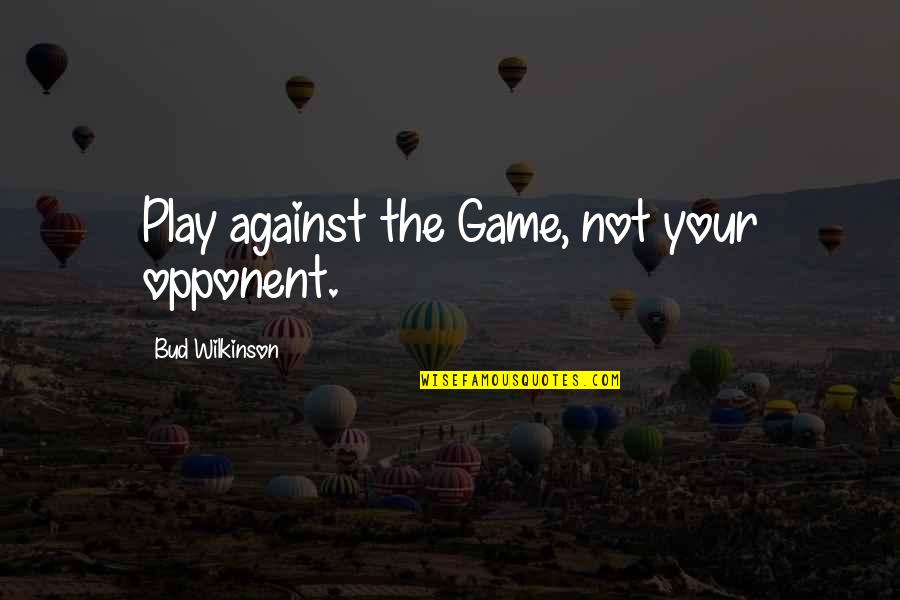 Basketball Game Quotes By Bud Wilkinson: Play against the Game, not your opponent.