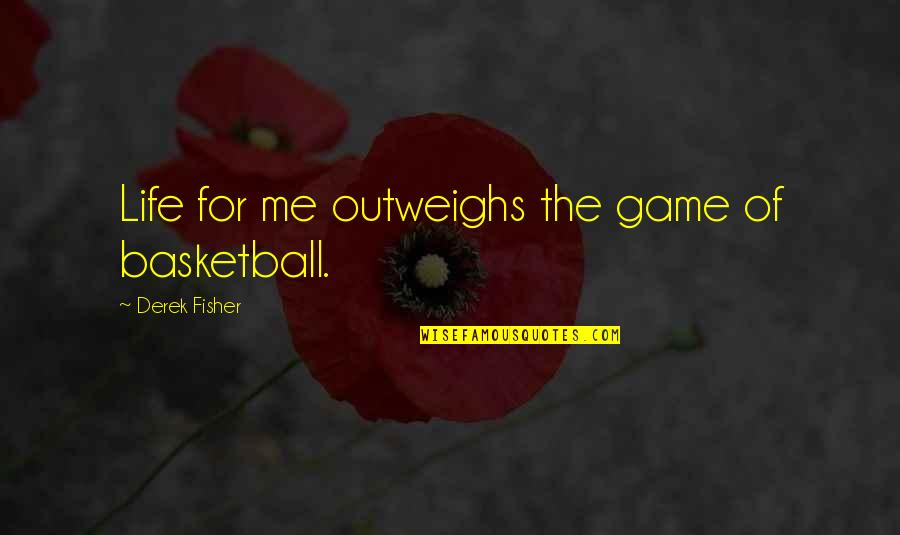 Basketball Game Quotes By Derek Fisher: Life for me outweighs the game of basketball.