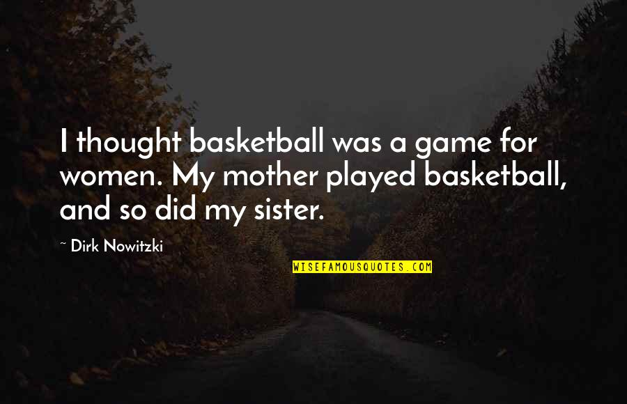 Basketball Game Quotes By Dirk Nowitzki: I thought basketball was a game for women.