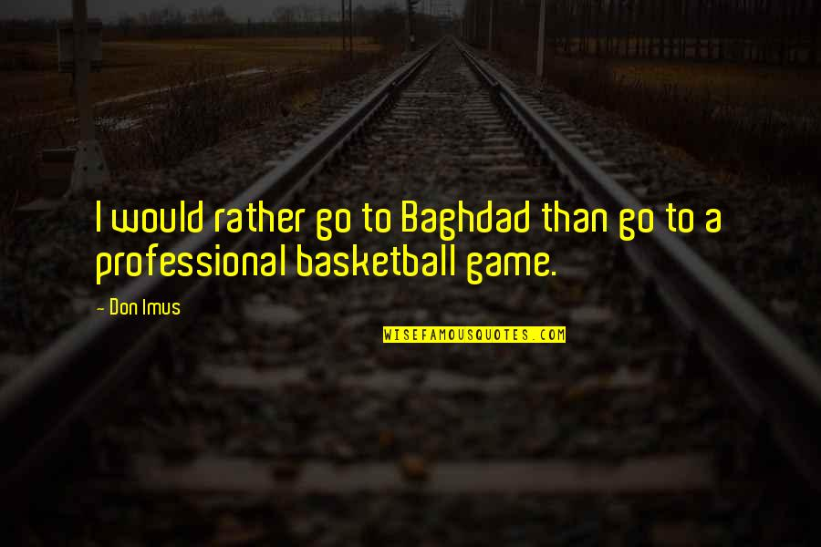 Basketball Game Quotes By Don Imus: I would rather go to Baghdad than go