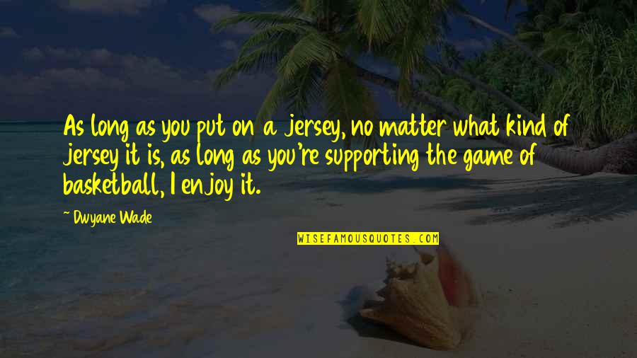 Basketball Game Quotes By Dwyane Wade: As long as you put on a jersey,