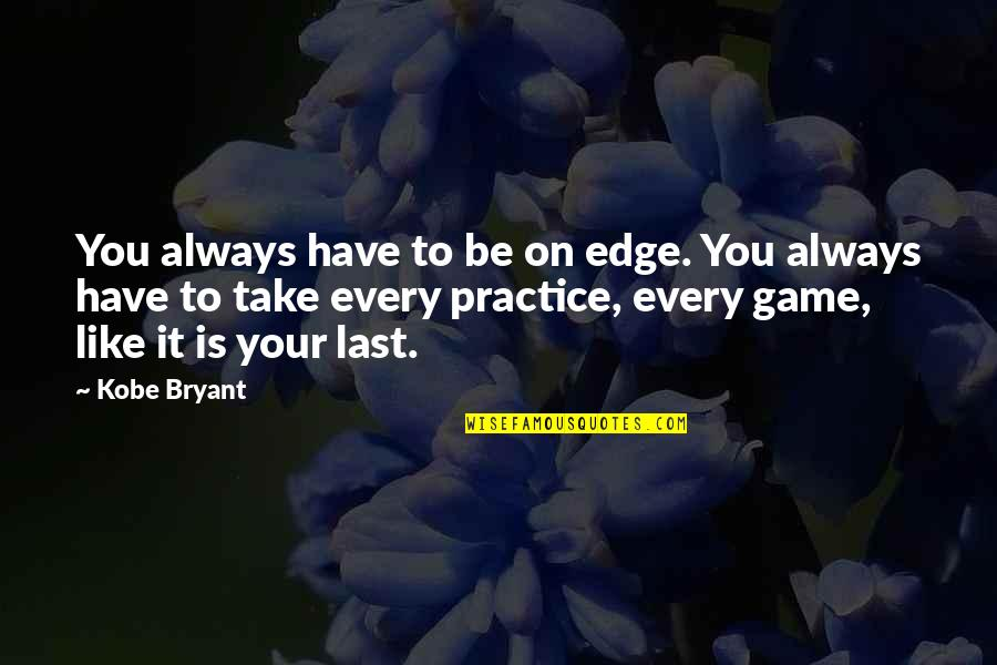 Basketball Game Quotes By Kobe Bryant: You always have to be on edge. You