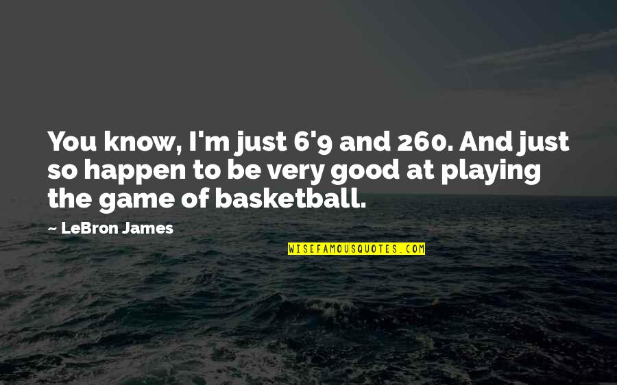 Basketball Game Quotes By LeBron James: You know, I'm just 6'9 and 260. And