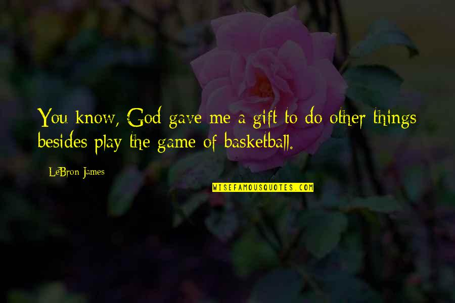 Basketball Game Quotes By LeBron James: You know, God gave me a gift to