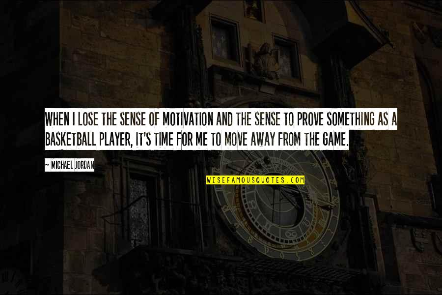 Basketball Game Quotes By Michael Jordan: When I lose the sense of motivation and