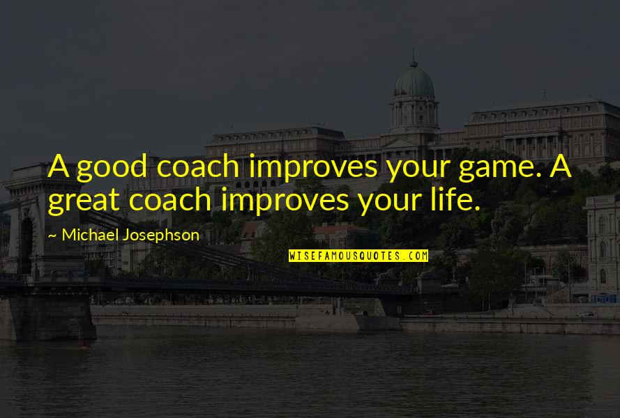 Basketball Game Quotes By Michael Josephson: A good coach improves your game. A great