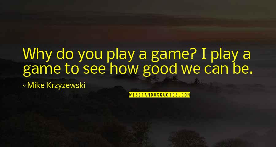Basketball Game Quotes By Mike Krzyzewski: Why do you play a game? I play