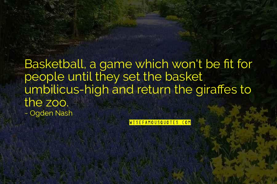 Basketball Game Quotes By Ogden Nash: Basketball, a game which won't be fit for